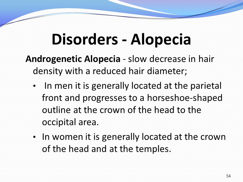 Disorders - Alopecia Androgenetic Alopecia - slow decrease in hair density with a reduced hair diameter; In men it is generally located at the parieta