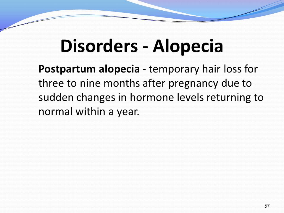 Disorders - Alopecia Postpartum alopecia - temporary hair loss for three to nine months after pregnancy due to sudden changes in hormone levels return