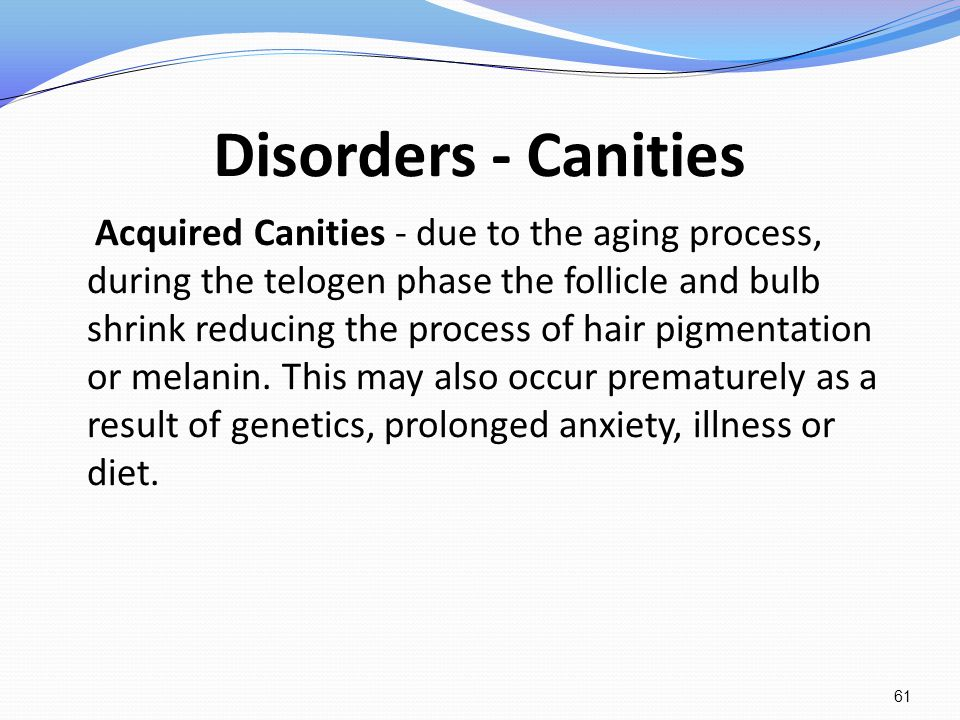 Disorders - Canities Acquired Canities - due to the aging process, during the telogen phase the follicle and bulb shrink reducing the process of hair