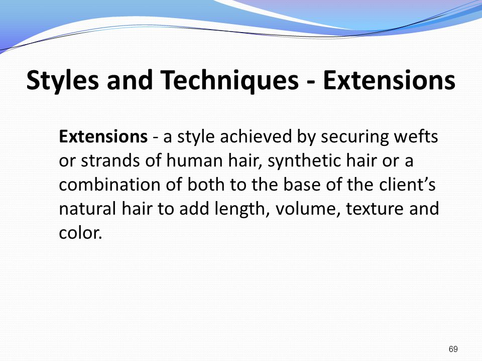 Styles and Techniques - Extensions Extensions - a style achieved by securing wefts or strands of human hair, synthetic hair or a combination of both t