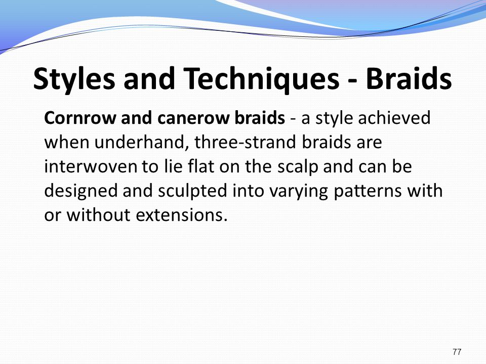 Styles and Techniques - Braids Cornrow and canerow braids - a style achieved when underhand, three-strand braids are interwoven to lie flat on the sca