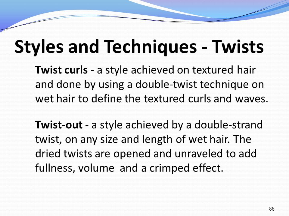 Styles and Techniques - Twists Twist curls - a style achieved on textured hair and done by using a double-twist technique on wet hair to define the te
