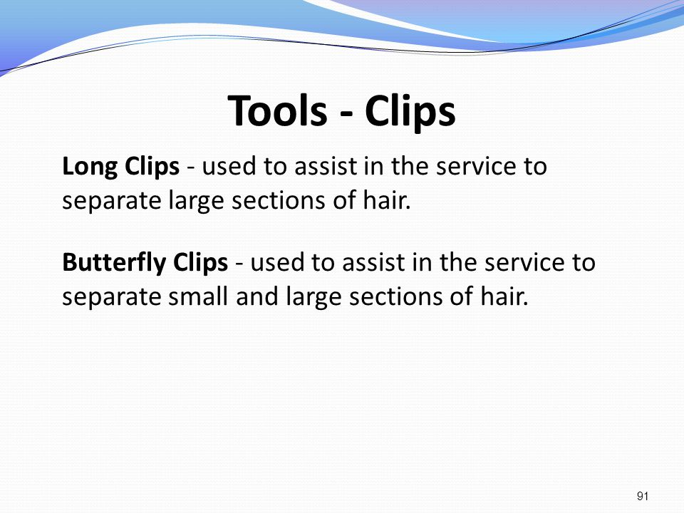 Tools - Clips Long Clips - used to assist in the service to separate large sections of hair. Butterfly Clips - used to assist in the service to separa