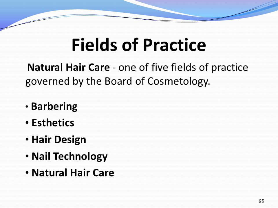Fields of Practice Natural Hair Care - one of five fields of practice governed by the Board of Cosmetology. Barbering Esthetics Hair Design Nail Techn