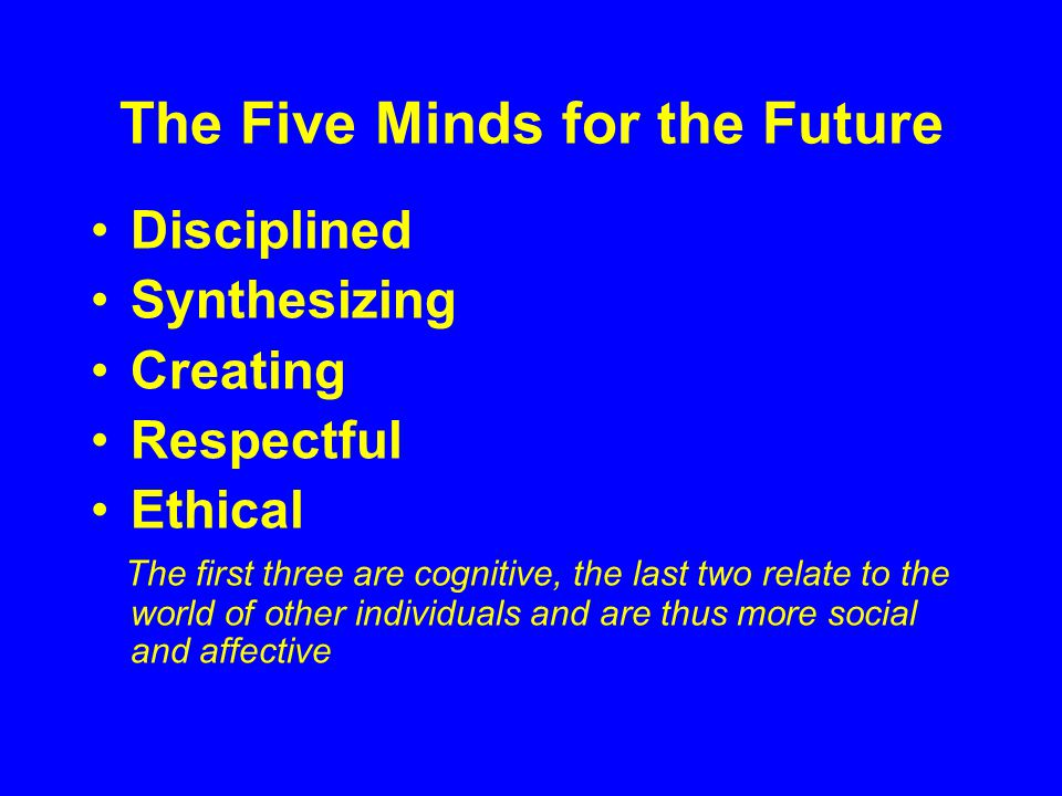 The Five Minds for the Future Disciplined Synthesizing Creating Respectful Ethical The first three are cognitive, the last two relate to the world of other individuals and are thus more social and affective