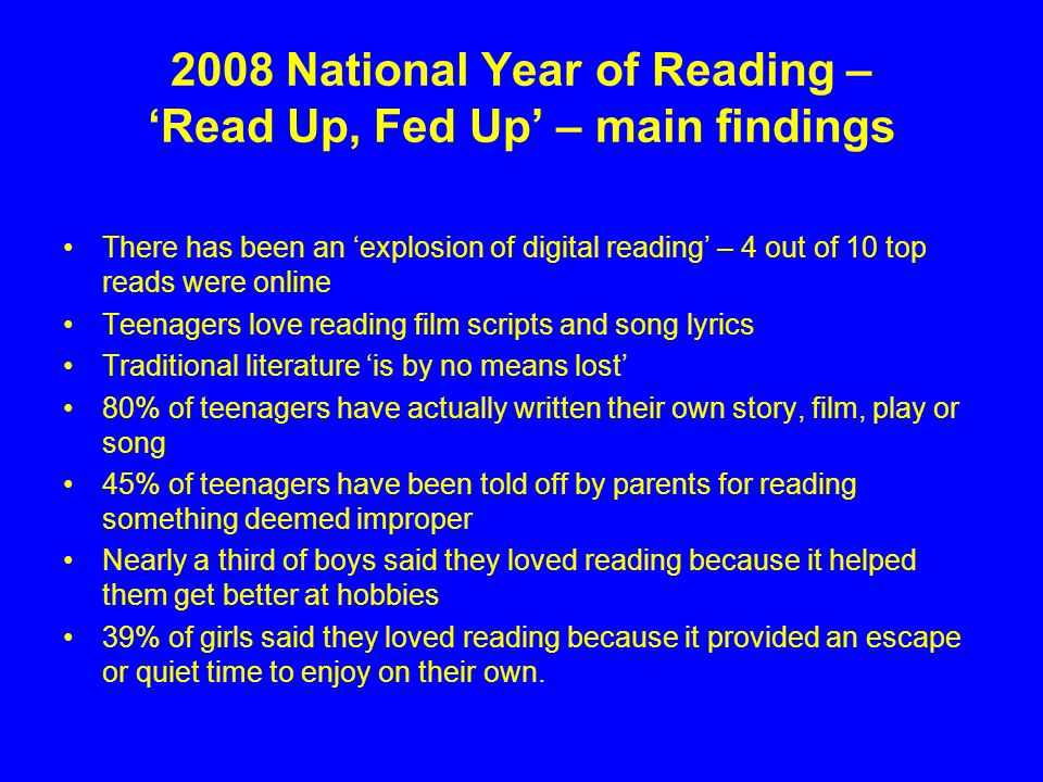 2008 National Year of Reading – Read Up, Fed Up – main findings There has been an explosion of digital reading – 4 out of 10 top reads were online Teenagers love reading film scripts and song lyrics Traditional literature is by no means lost 80% of teenagers have actually written their own story, film, play or song 45% of teenagers have been told off by parents for reading something deemed improper Nearly a third of boys said they loved reading because it helped them get better at hobbies 39% of girls said they loved reading because it provided an escape or quiet time to enjoy on their own.