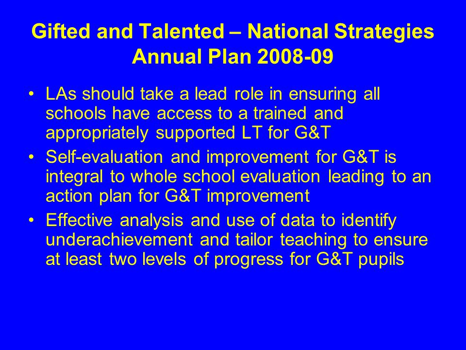 Gifted and Talented – National Strategies Annual Plan 2008-09 LAs should take a lead role in ensuring all schools have access to a trained and appropriately supported LT for G&T Self-evaluation and improvement for G&T is integral to whole school evaluation leading to an action plan for G&T improvement Effective analysis and use of data to identify underachievement and tailor teaching to ensure at least two levels of progress for G&T pupils