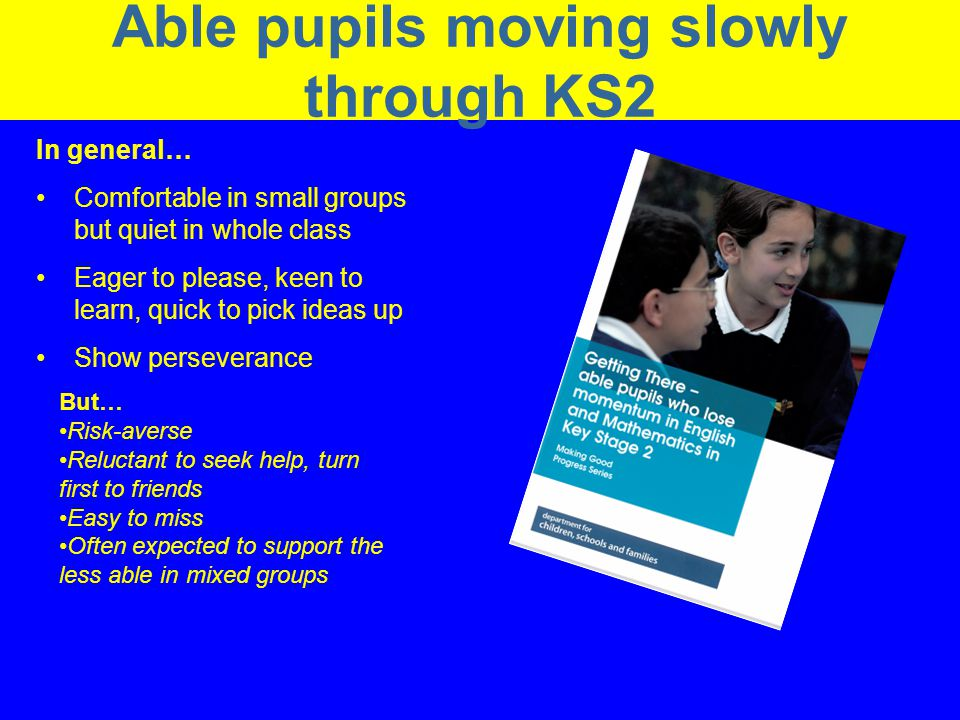 Narrowing the Gap in the Performance of Schools Able pupils moving slowly through KS2 In general… Comfortable in small groups but quiet in whole class Eager to please, keen to learn, quick to pick ideas up Show perseverance But… Risk-averse Reluctant to seek help, turn first to friends Easy to miss Often expected to support the less able in mixed groups