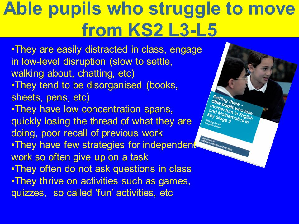 Narrowing the Gap in the Performance of Schools Able pupils who struggle to move from KS2 L3-L5 They are easily distracted in class, engage in low-level disruption (slow to settle, walking about, chatting, etc) They tend to be disorganised (books, sheets, pens, etc) They have low concentration spans, quickly losing the thread of what they are doing, poor recall of previous work They have few strategies for independent work so often give up on a task They often do not ask questions in class They thrive on activities such as games, quizzes, so called fun activities, etc