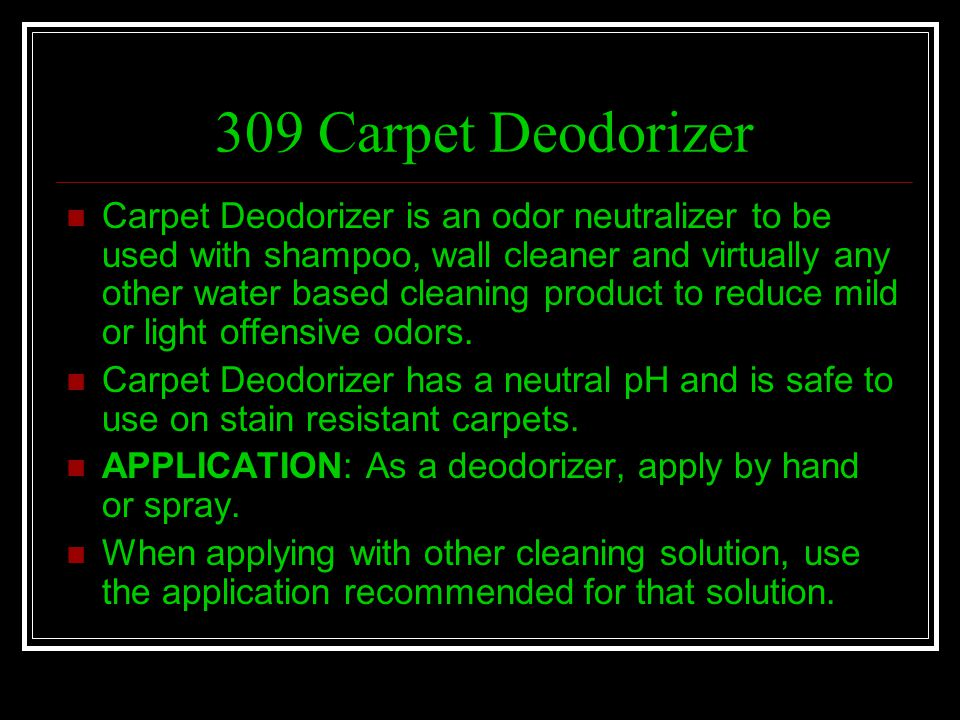 309 Carpet Deodorizer Carpet Deodorizer is an odor neutralizer to be used with shampoo, wall cleaner and virtually any other water based cleaning prod