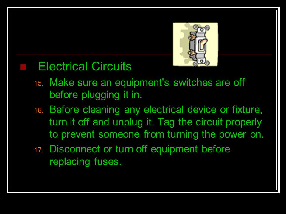 Electrical Circuits 15. Make sure an equipment's switches are off before plugging it in. 16. Before cleaning any electrical device or fixture, turn it