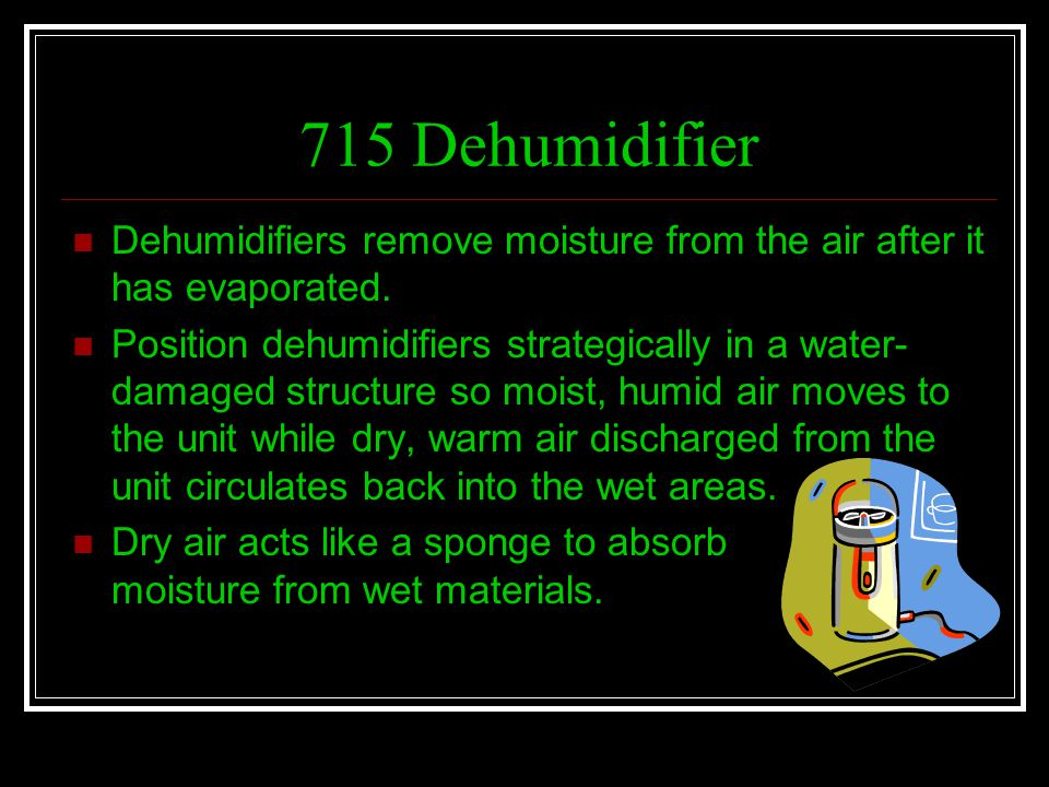 715 Dehumidifier Dehumidifiers remove moisture from the air after it has evaporated. Position dehumidifiers strategically in a water- damaged structur