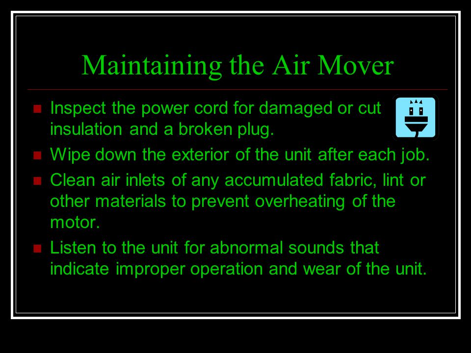 Maintaining the Air Mover Inspect the power cord for damaged or cut insulation and a broken plug. Wipe down the exterior of the unit after each job. C