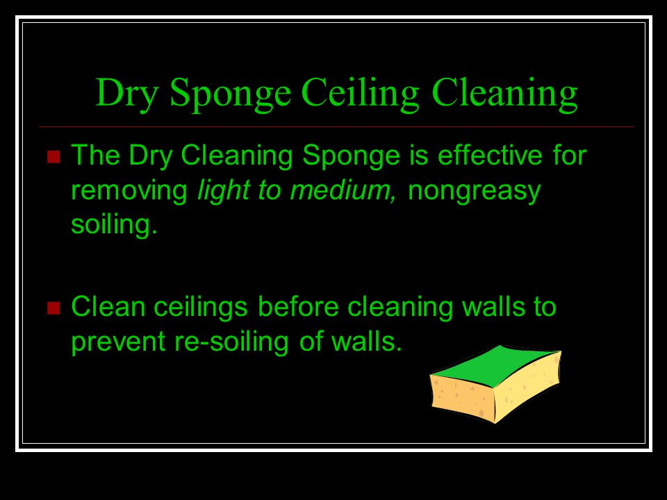 Dry Sponge Ceiling Cleaning The Dry Cleaning Sponge is effective for removing light to medium, nongreasy soiling. Clean ceilings before cleaning walls