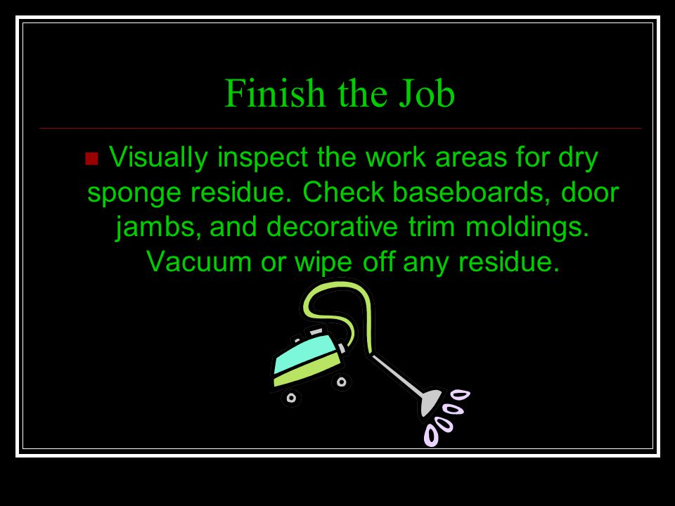 Finish the Job Visually inspect the work areas for dry sponge residue. Check baseboards, door jambs, and decorative trim moldings. Vacuum or wipe off