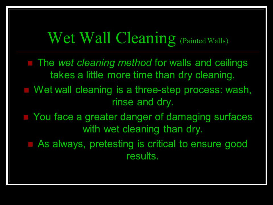 Wet Wall Cleaning (Painted Walls) The wet cleaning method for walls and ceilings takes a little more time than dry cleaning. Wet wall cleaning is a th