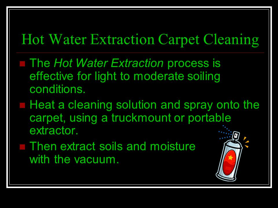Hot Water Extraction Carpet Cleaning The Hot Water Extraction process is effective for light to moderate soiling conditions. Heat a cleaning solution