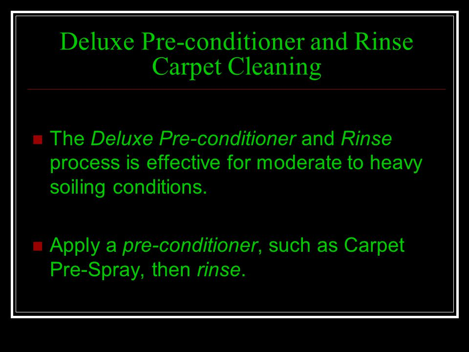 Deluxe Pre-conditioner and Rinse Carpet Cleaning The Deluxe Pre-conditioner and Rinse process is effective for moderate to heavy soiling conditions. A