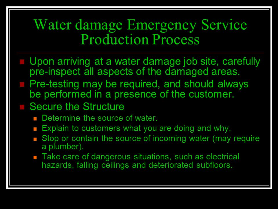Water damage Emergency Service Production Process Upon arriving at a water damage job site, carefully pre-inspect all aspects of the damaged areas. Pr