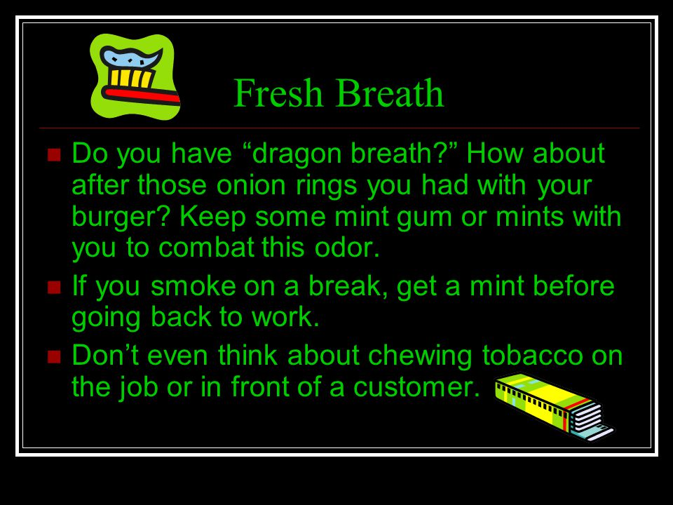 Fresh Breath Do you have dragon breath? How about after those onion rings you had with your burger? Keep some mint gum or mints with you to combat thi