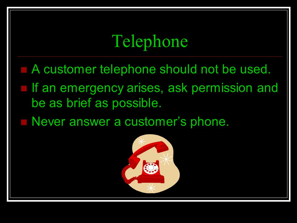 Telephone A customer telephone should not be used. If an emergency arises, ask permission and be as brief as possible. Never answer a customers phone.
