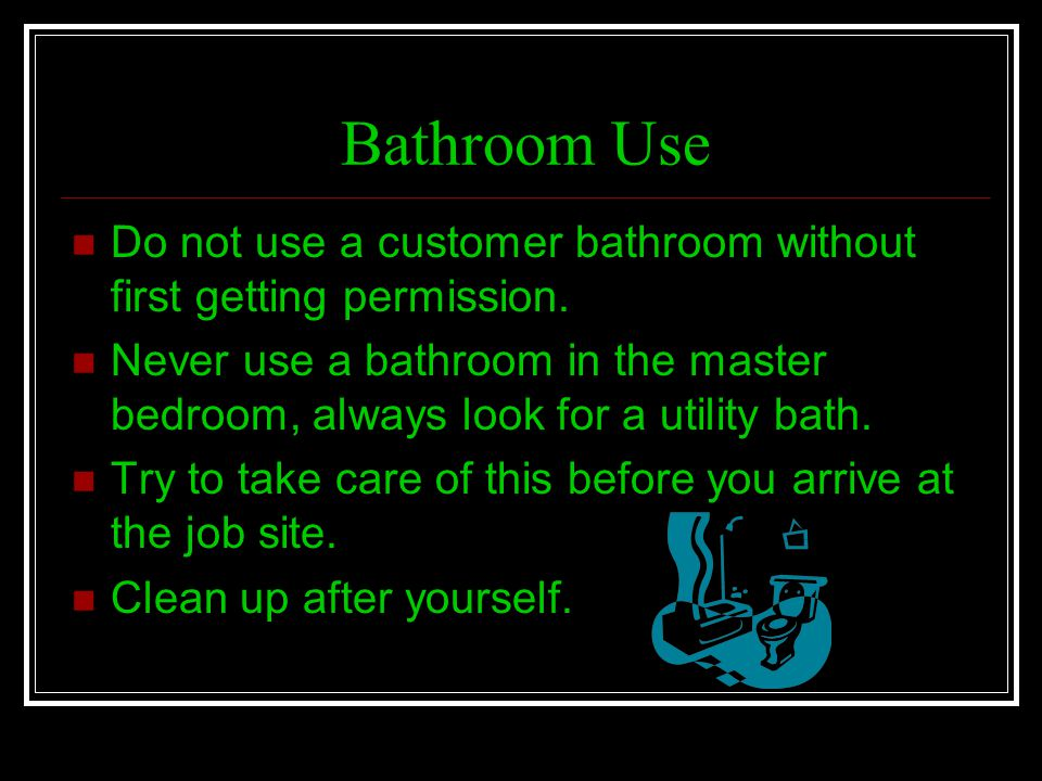 Bathroom Use Do not use a customer bathroom without first getting permission. Never use a bathroom in the master bedroom, always look for a utility ba