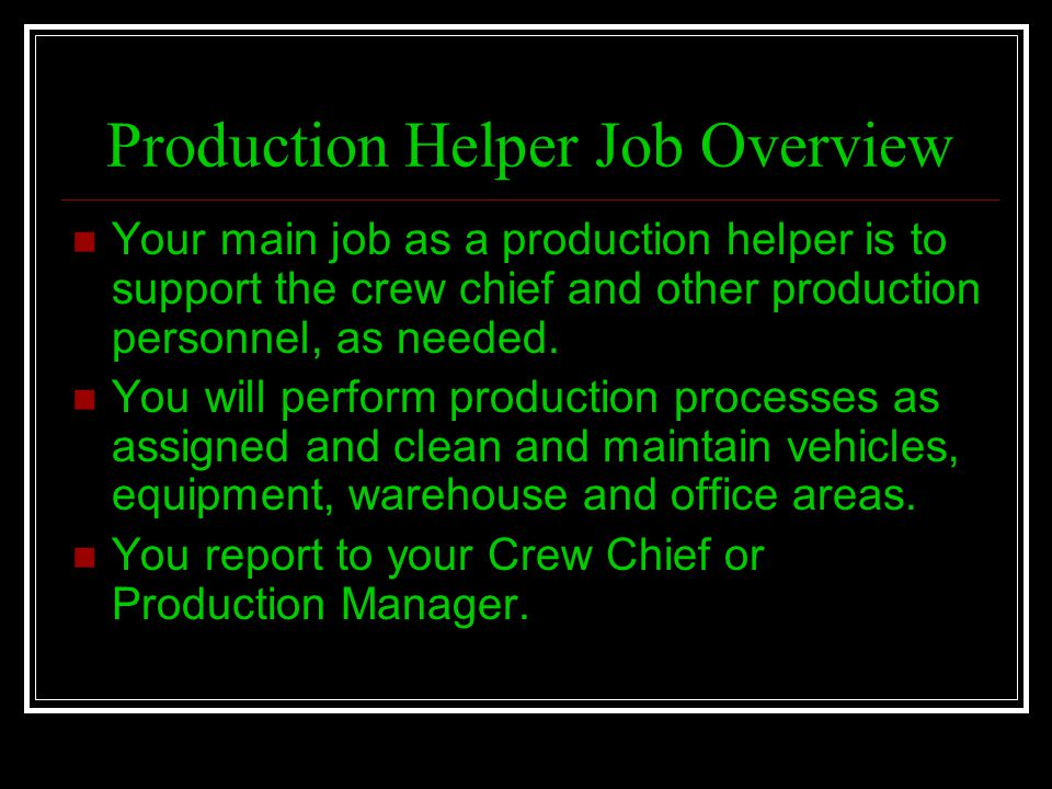 Production Helper Job Overview Your main job as a production helper is to support the crew chief and other production personnel, as needed. You will p