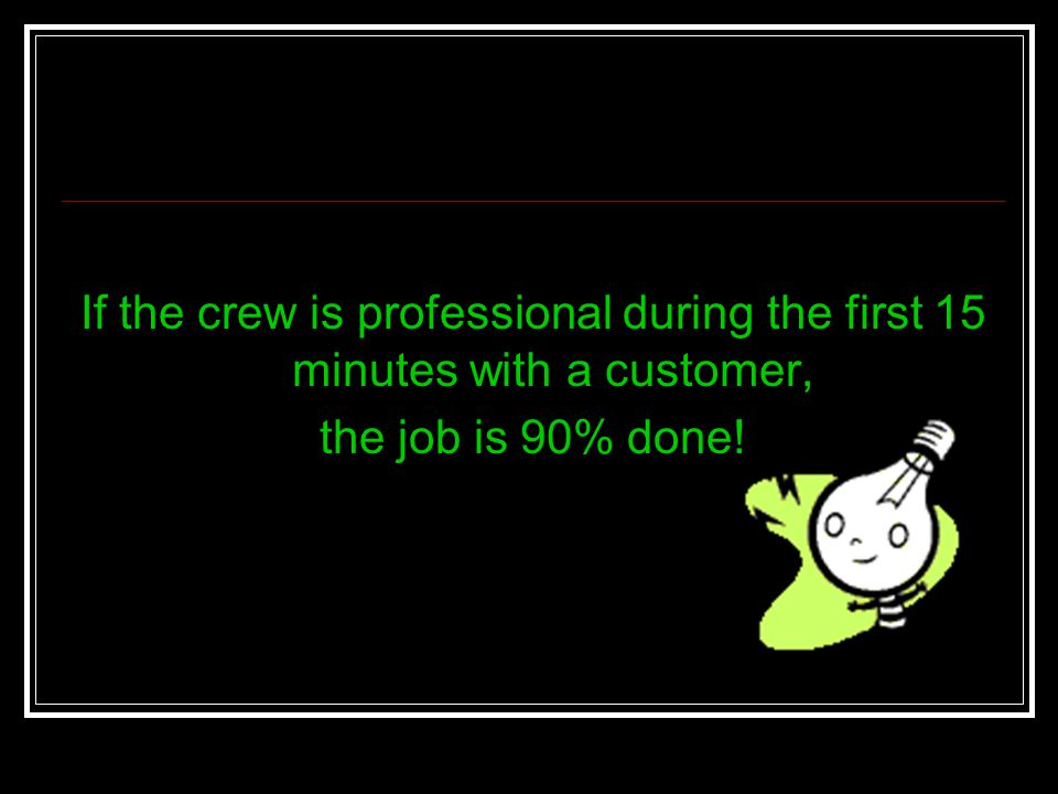 If the crew is professional during the first 15 minutes with a customer, the job is 90% done!