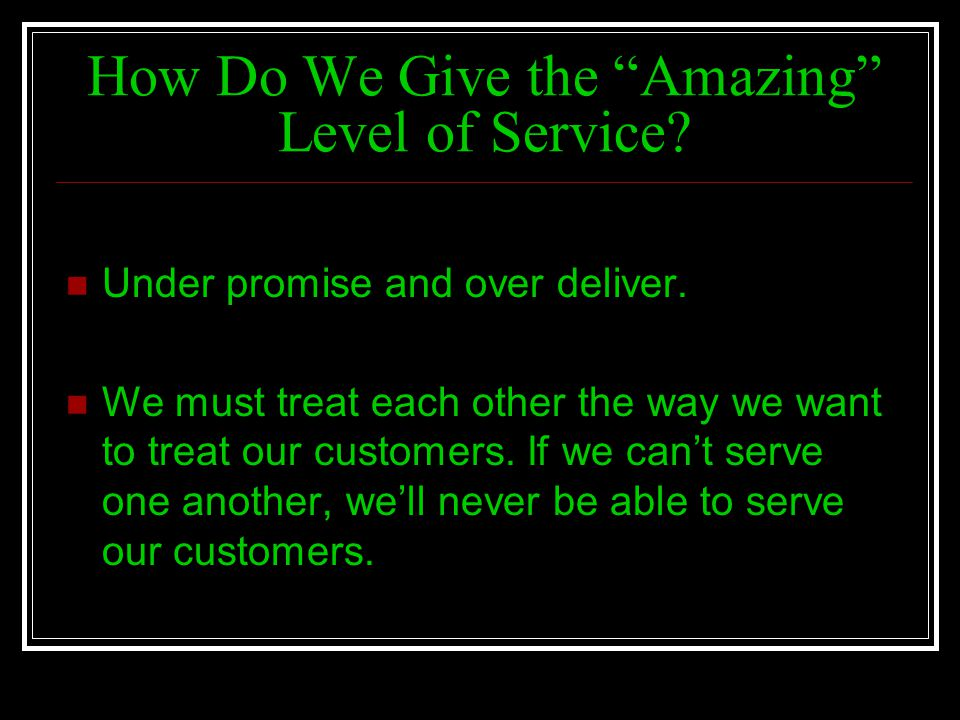 How Do We Give the Amazing Level of Service? Under promise and over deliver. We must treat each other the way we want to treat our customers. If we ca