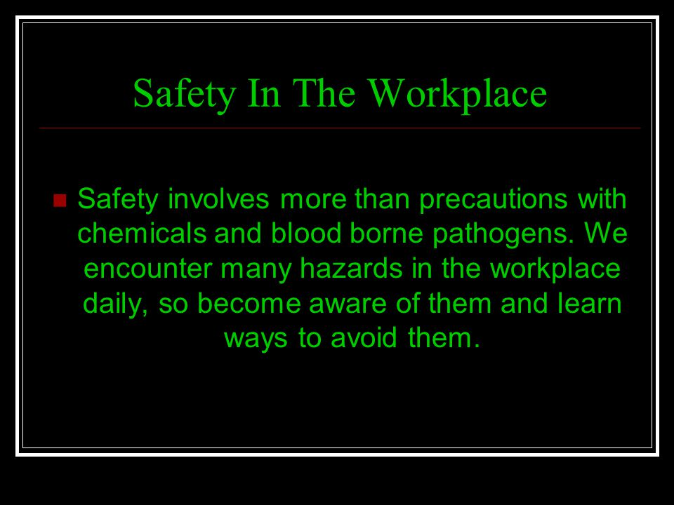 Safety In The Workplace Safety involves more than precautions with chemicals and blood borne pathogens. We encounter many hazards in the workplace dai