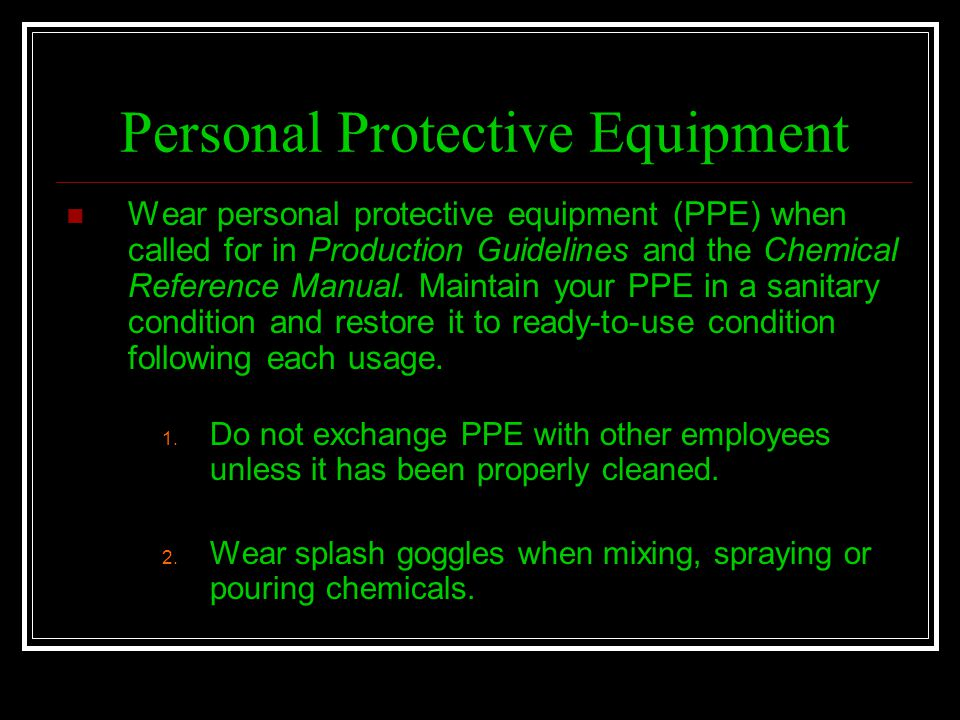 Personal Protective Equipment Wear personal protective equipment (PPE) when called for in Production Guidelines and the Chemical Reference Manual. Mai