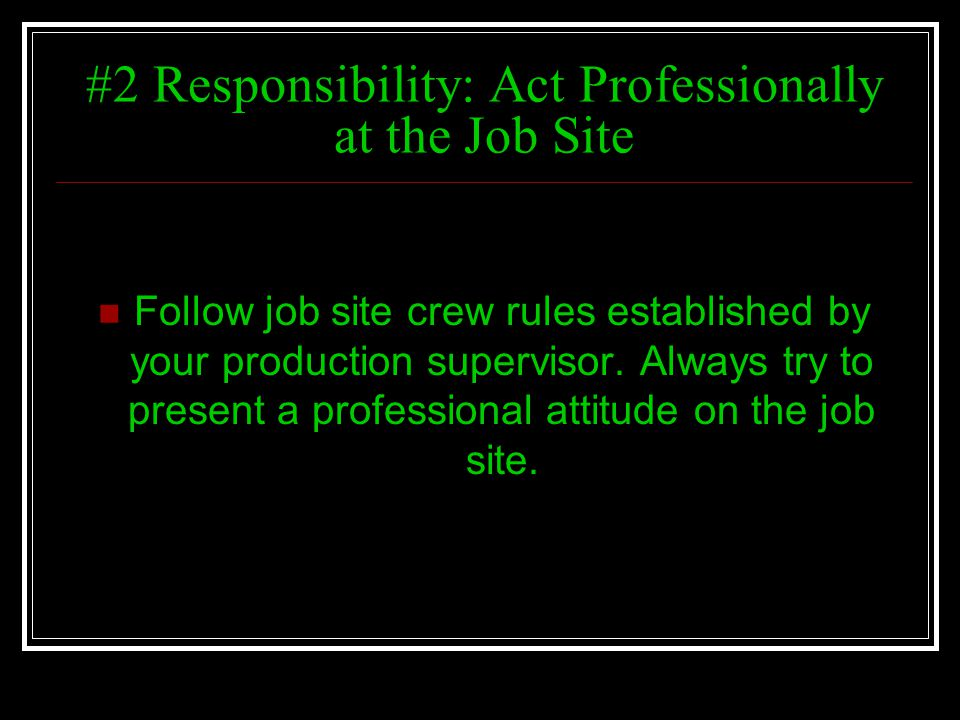 #2 Responsibility: Act Professionally at the Job Site Follow job site crew rules established by your production supervisor. Always try to present a pr