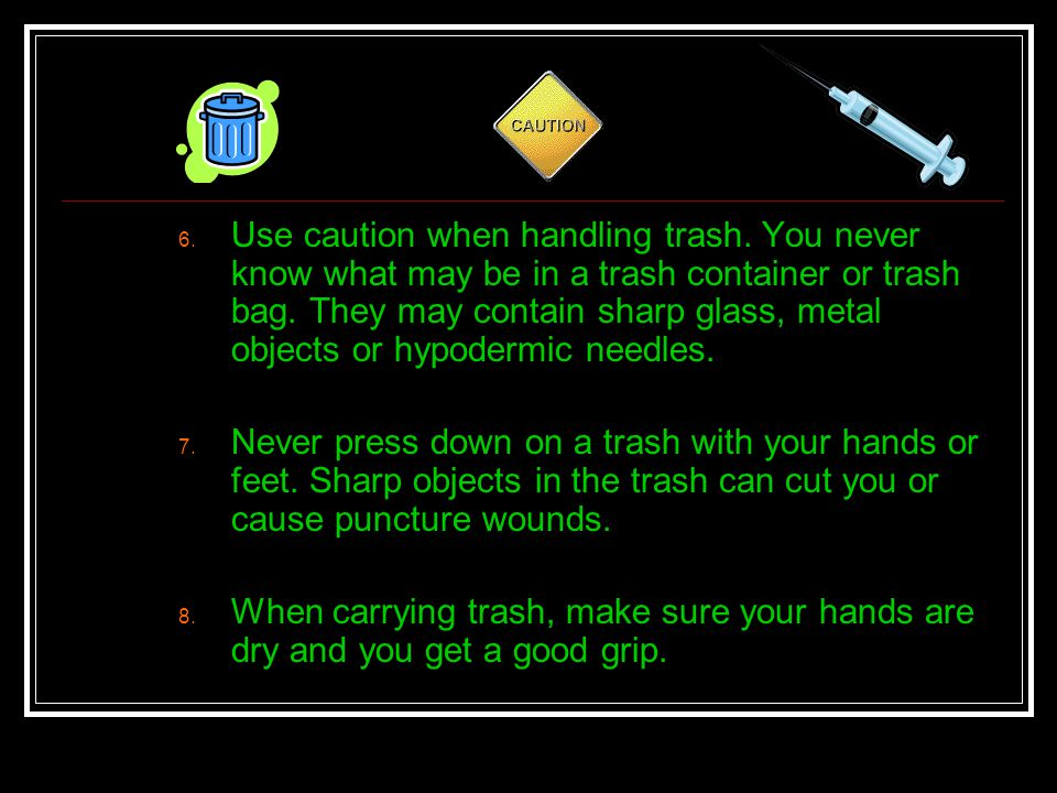 6. Use caution when handling trash. You never know what may be in a trash container or trash bag. They may contain sharp glass, metal objects or hypod