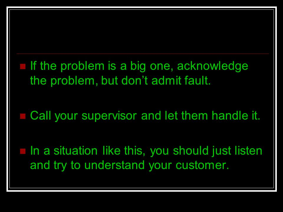 If the problem is a big one, acknowledge the problem, but dont admit fault. Call your supervisor and let them handle it. In a situation like this, you