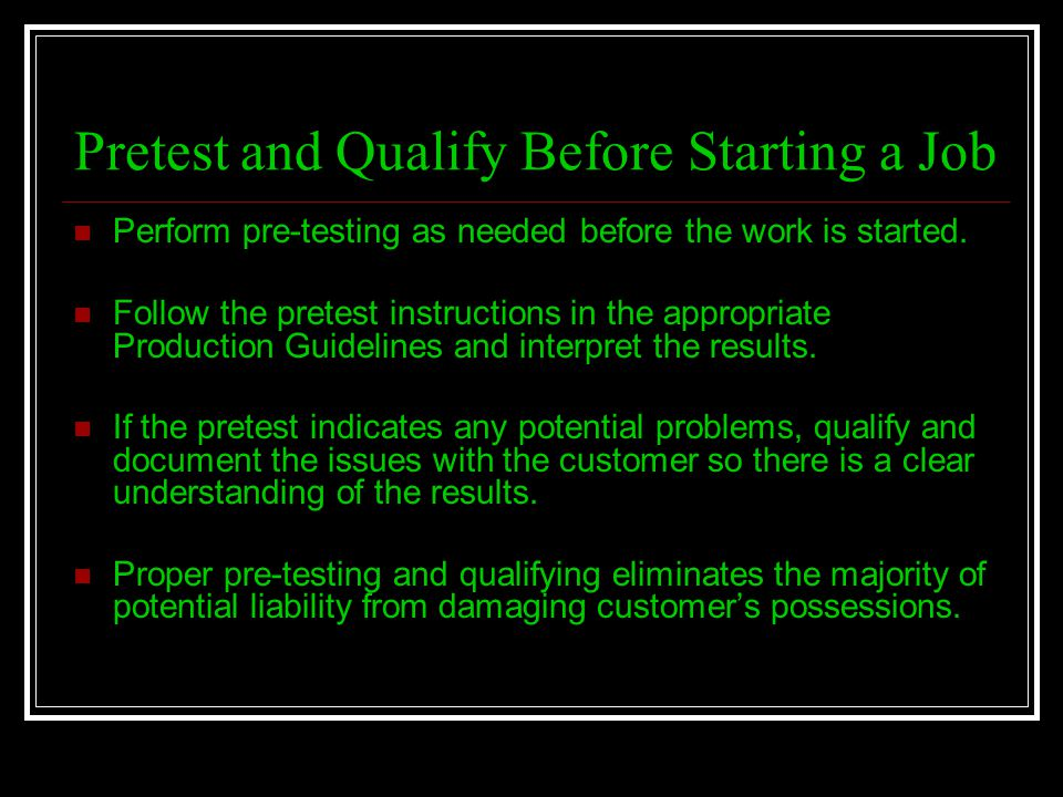 Pretest and Qualify Before Starting a Job Perform pre-testing as needed before the work is started. Follow the pretest instructions in the appropriate