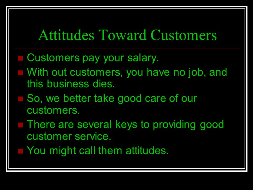 Attitudes Toward Customers Customers pay your salary. With out customers, you have no job, and this business dies. So, we better take good care of our