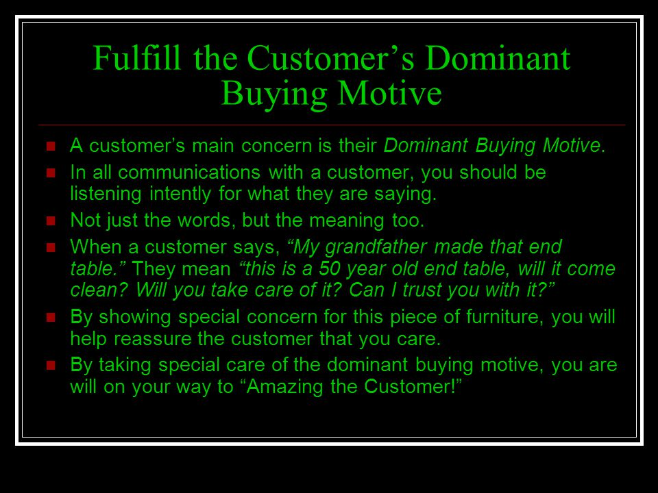Fulfill the Customers Dominant Buying Motive A customers main concern is their Dominant Buying Motive. In all communications with a customer, you shou