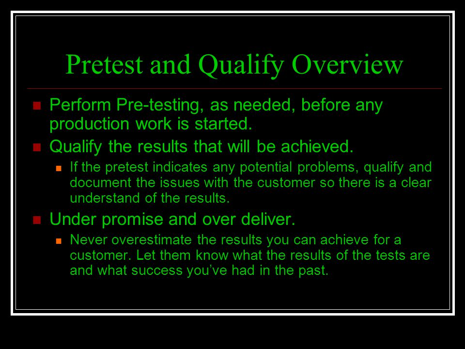 Pretest and Qualify Overview Perform Pre-testing, as needed, before any production work is started. Qualify the results that will be achieved. If the