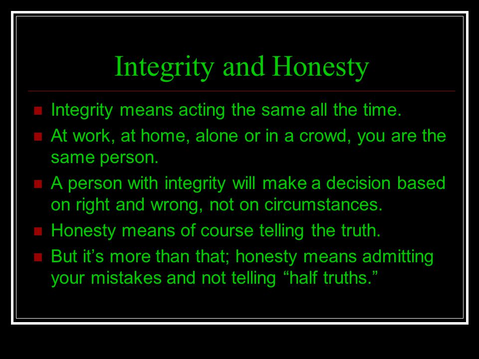 Integrity and Honesty Integrity means acting the same all the time. At work, at home, alone or in a crowd, you are the same person. A person with inte