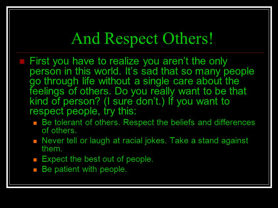 And Respect Others! First you have to realize you arent the only person in this world. Its sad that so many people go through life without a single ca
