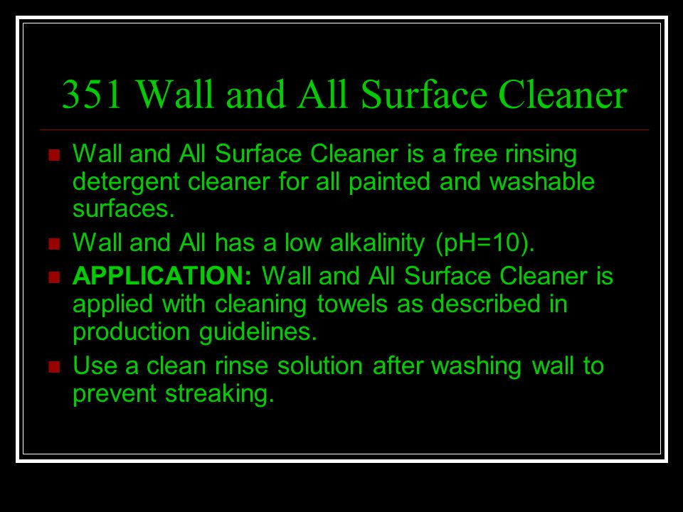 351 Wall and All Surface Cleaner Wall and All Surface Cleaner is a free rinsing detergent cleaner for all painted and washable surfaces. Wall and All