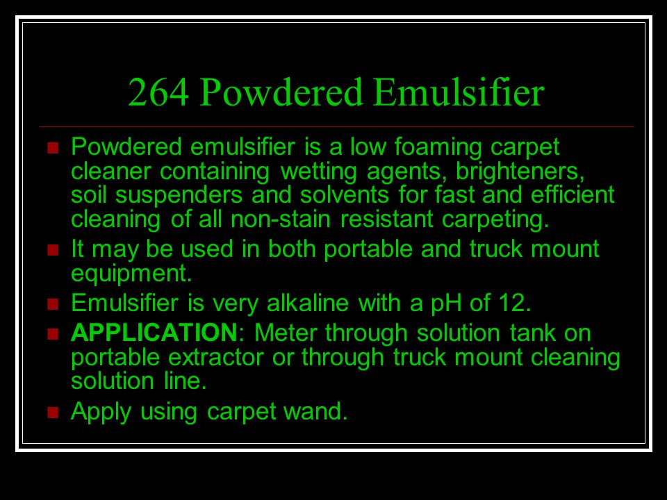 264 Powdered Emulsifier Powdered emulsifier is a low foaming carpet cleaner containing wetting agents, brighteners, soil suspenders and solvents for f