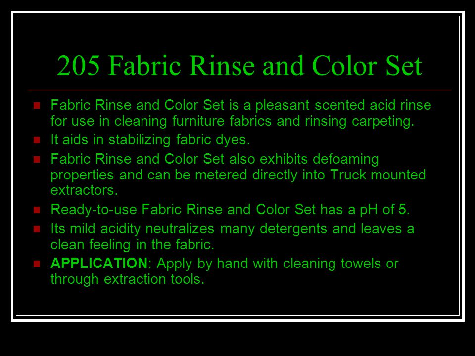 205 Fabric Rinse and Color Set Fabric Rinse and Color Set is a pleasant scented acid rinse for use in cleaning furniture fabrics and rinsing carpeting