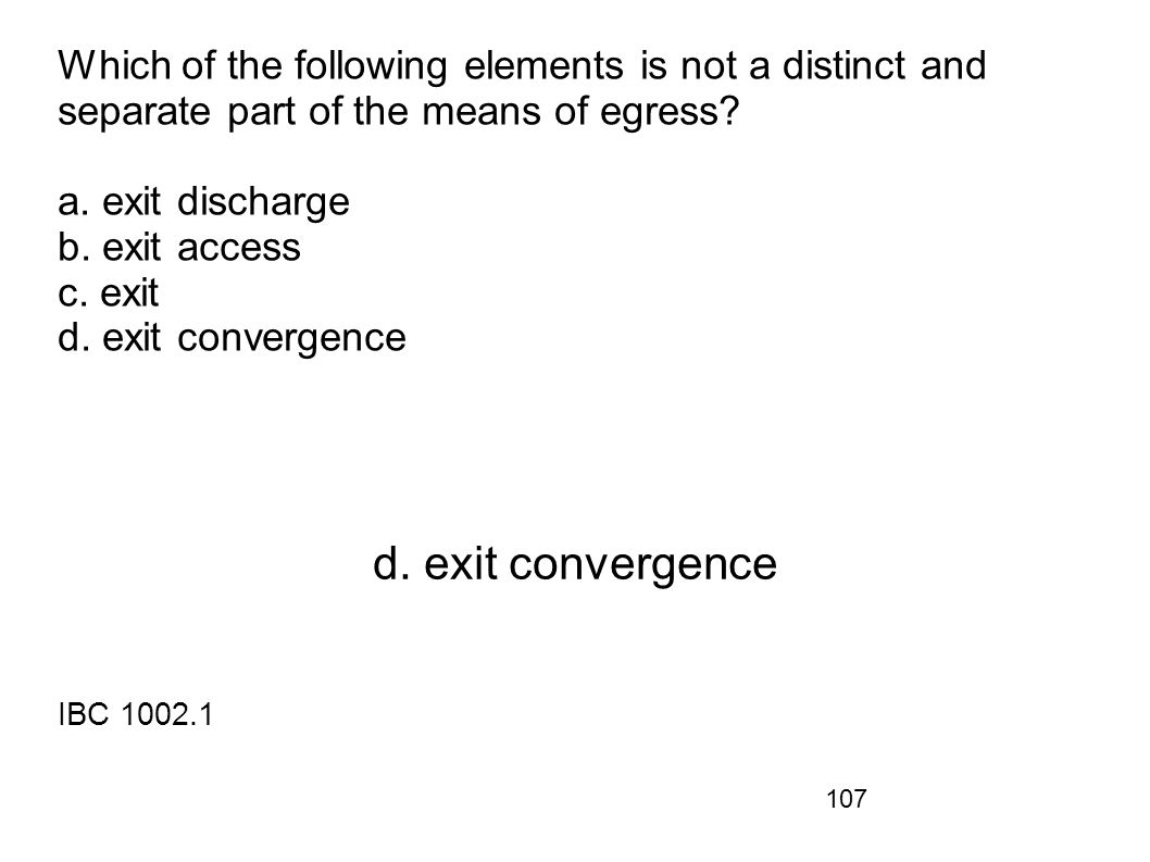 107 Which of the following elements is not a distinct and separate part of the means of egress? a. exit discharge b. exit access c. exit d. exit conve