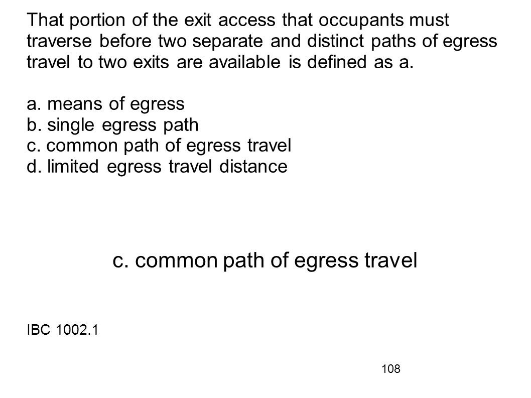 108 That portion of the exit access that occupants must traverse before two separate and distinct paths of egress travel to two exits are available is