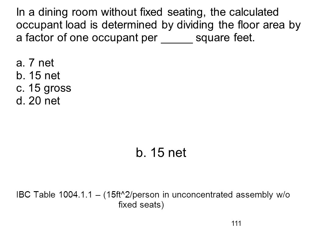 111 In a dining room without fixed seating, the calculated occupant load is determined by dividing the floor area by a factor of one occupant per ____