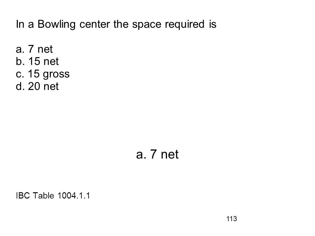 113 In a Bowling center the space required is a. 7 net b. 15 net c. 15 gross d. 20 net a. 7 net IBC Table 1004.1.1