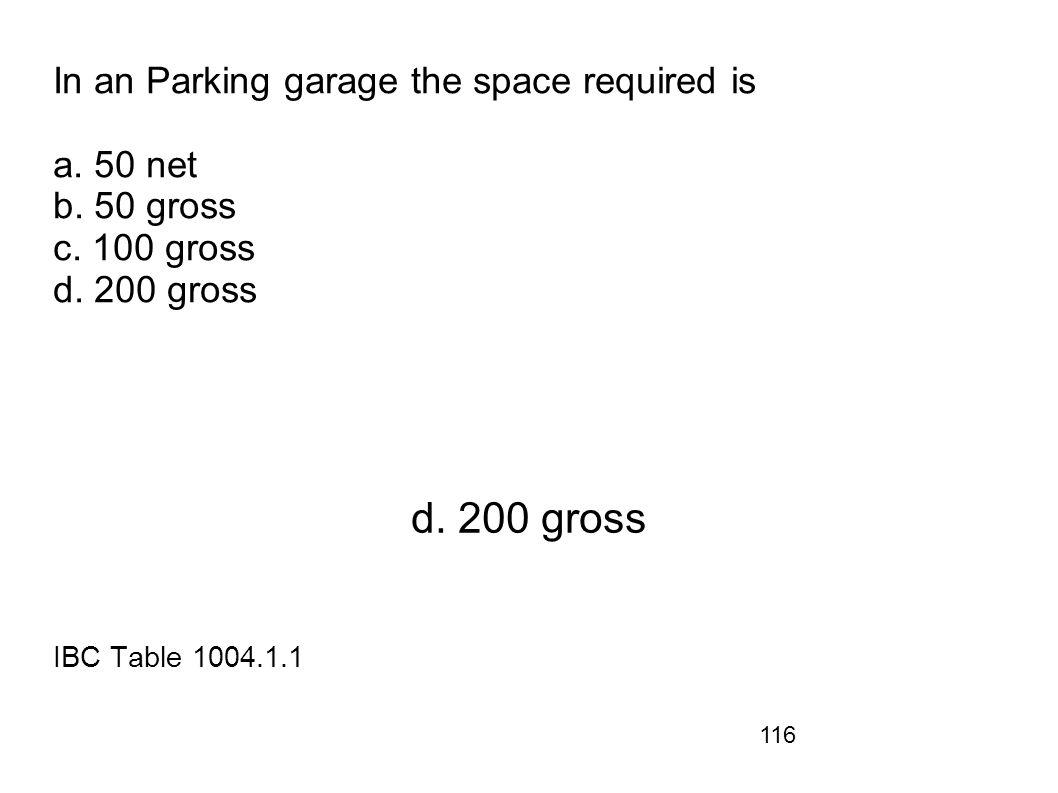 116 In an Parking garage the space required is a. 50 net b. 50 gross c. 100 gross d. 200 gross d. 200 gross IBC Table 1004.1.1