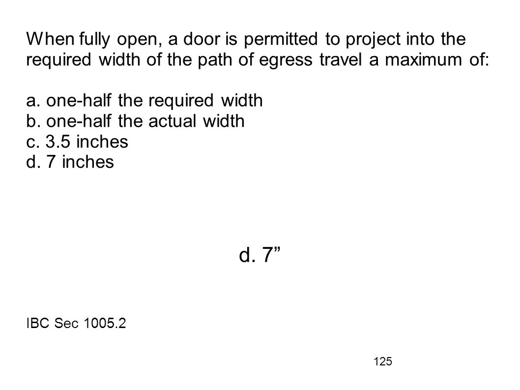 125 When fully open, a door is permitted to project into the required width of the path of egress travel a maximum of: a. one-half the required width