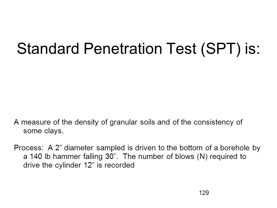 129 Standard Penetration Test (SPT) is: A measure of the density of granular soils and of the consistency of some clays. Process: A 2 diameter sampled